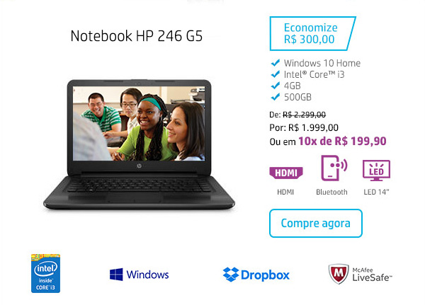 Notebook HP 246 G5. Economize R$ 300,00.  Windows 10 Home, Intel Core i3, 4 GB, 500 GB. De: R$ 2.299,00. Por: R$ 1.999,00 Ou em 10x de R$ 199,90. HDMI, Bluetooth, LED 14, Intel Inside Core i3, Windows, Dropbox, McAfee  LiveSafe. Compre agora