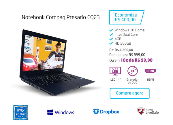 Notebook Compaq Presario CQ23. Economize R$ 400,00. Windows 10 Home, Intel Dual Core, 4GB, HD 500GB. De: R$1.399,00. Por: R$ 999,00 ou em 10x de R$ 99,90. LED 14, Gravadodr de DVD, HDMI. Compre agora. Intel Celeron Inside, Windows, Dropbox, McAfee LiveSafe
