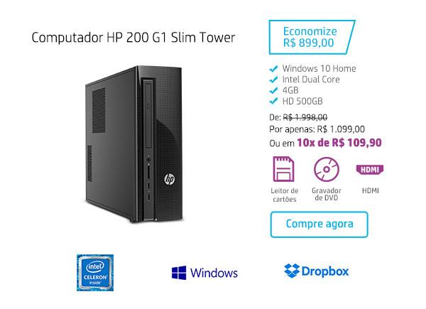 Computador HP 200 G1 Slim Tower. Economize R$ 899,00. Windows 10 Home, Intel Dual Core, 4 GB, HD 500 GB. De: R$1.998,00. Por apenas: R$ 1.099,00 ou em 10x de R$ 109,90. HDMI, Leitor de cartões e Gravador de DVD. Compre agora. Intel Celeron Inside, Windows e Dropbox