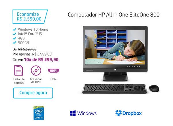 Computador HP All in One EliteOne 800. Economize R$ 2.599,00. Windows 10 Home, Intel Core i5, 4GB, 500GB. De: R$5.598,00. Por: R$ 2.999,00 ou em 10x de R$ 299,90. HDMI, Leitor de cartões, Gravador de DVD. Compre agora. Intel Core i5, Windows, Dropbox