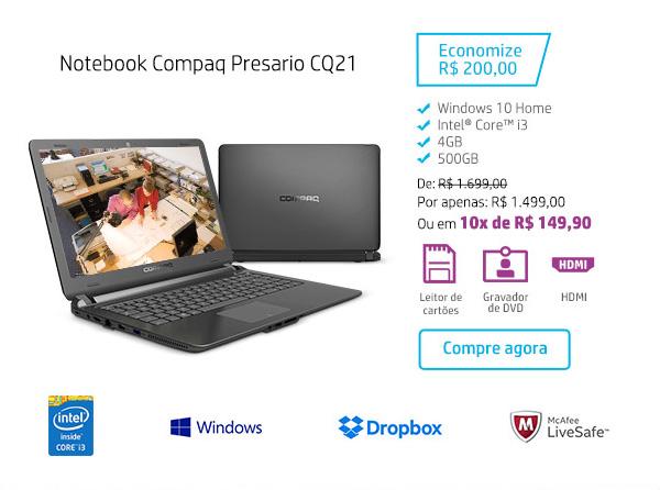 Notebook Compaq Presario CQ21. Economize R$ 200,00. Windows 10 Home, Intel Core i3, 4GB, 500GB. De: R$1.699,00. Por: R$ 1.499,00 ou em 10x de R$ 149,90. HDMI, Leitor de cartões, Gravador de DVD. Compre agora. Intel Inside Core i3, Windows, Dropbox, McAfee LiveSafe