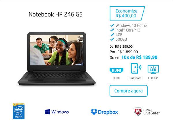 Notebook HP 246. Economize R$ 400,00 Windows 10 Home, Intel Core i3, Dropbox, McAfee LiveSafe, 4 GB, 500 GB. De: R$ 2.299,00 Por: R$ 1.899,00 Ou em 10x de R$ 189,90. HDMI, Bluetooth, LED 14. Compre agora.