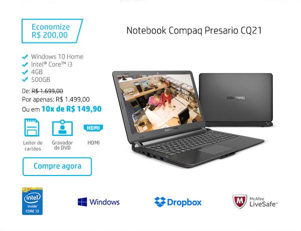 Notebook Compaq Presario CQ21. Economize R$ 200,00. Windows 10 Home; Intel Core i3, 4 GB, 500 GB. De: R$ 1.699,00 Por apenas: R$ 1.499,00 Ou em 10x de R$ 149,90. Leitor de cartões; Gravador de DVD; HDMI. Compre agora